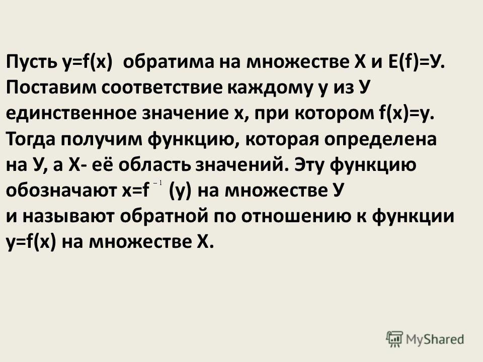 Пусть y=f(x) обратима на множестве Х и Е(f)=У. Поставим соответствие каждому у из У единственное значение х, при котором f(x)=у. Тогда получим функцию, которая определена на У, а Х- её область значений. Эту функцию обозначают х=f (y) на множестве У и