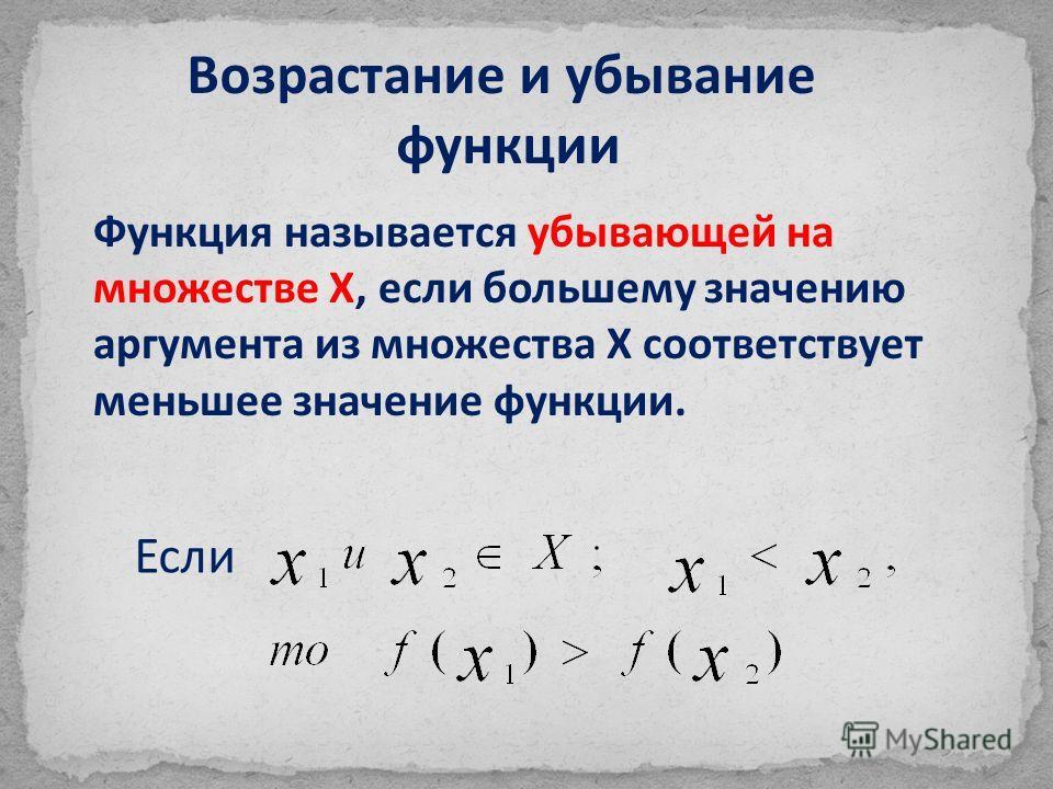 Возрастание и убывание функции Функция называется убывающей на множестве Х, если большему значению аргумента из множества Х соответствует меньшее значение функции. Если