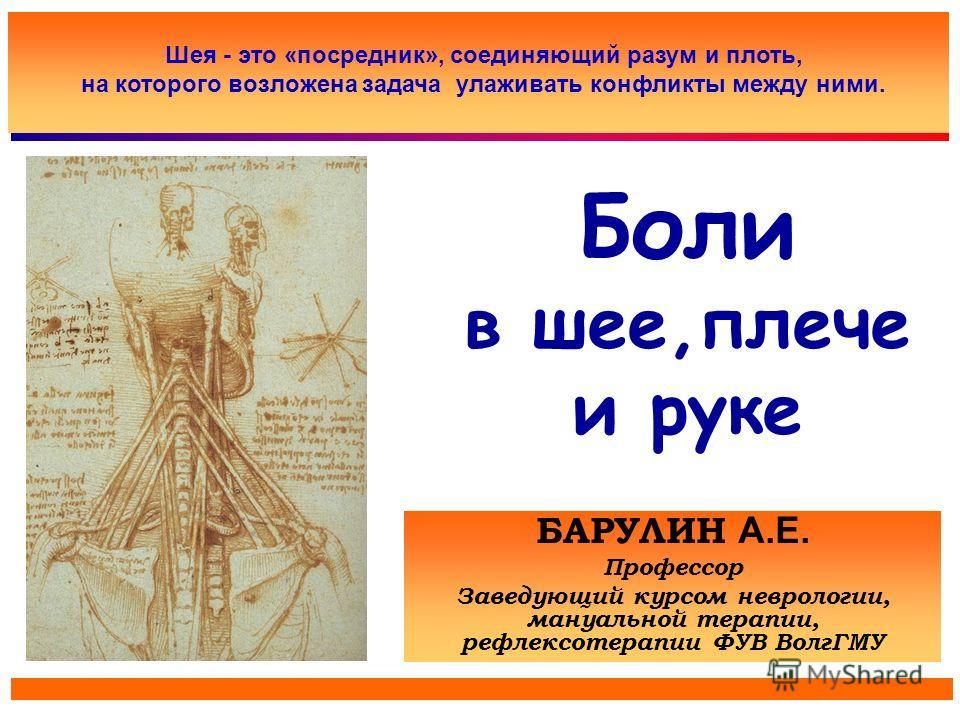 Боли в шее,плече и руке БАРУЛИН А.Е. Профессор Заведующий курсом неврологии, мануальной терапии, рефлексотерапии ФУВ ВолгГМУ Шея - это «посредник», соединяющий разум и плоть, на которого возложена задача улаживать конфликты между ними.