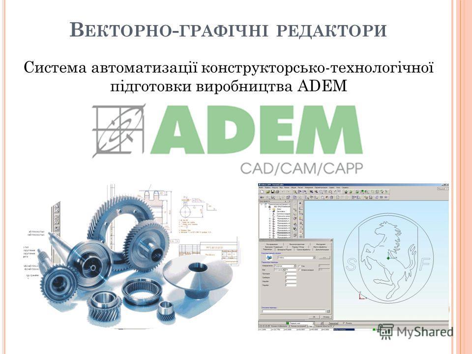 В ЕКТОРНО - ГРАФІЧНІ РЕДАКТОРИ Система автоматизації конструкторсько-технологічної підготовки виробництва ADEM