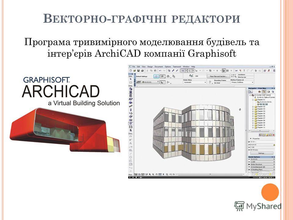 В ЕКТОРНО - ГРАФІЧНІ РЕДАКТОРИ Програма тривимірного моделювання будівель та інтерєрів ArchiCAD компанії Graphisoft
