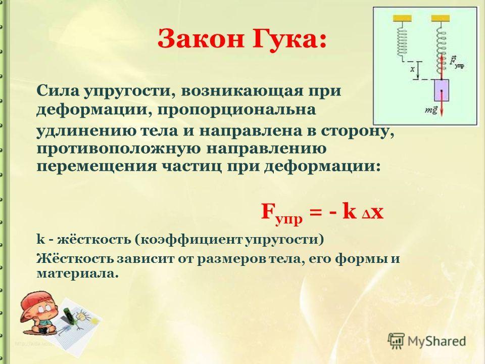 Закон Гука: Сила упругости, возникающая при деформации, пропорциональна удлинению тела и направлена в сторону, противоположную направлению перемещения частиц при деформации: F упр = - k x k - жёсткость (коэффициент упругости) Жёсткость зависит от раз