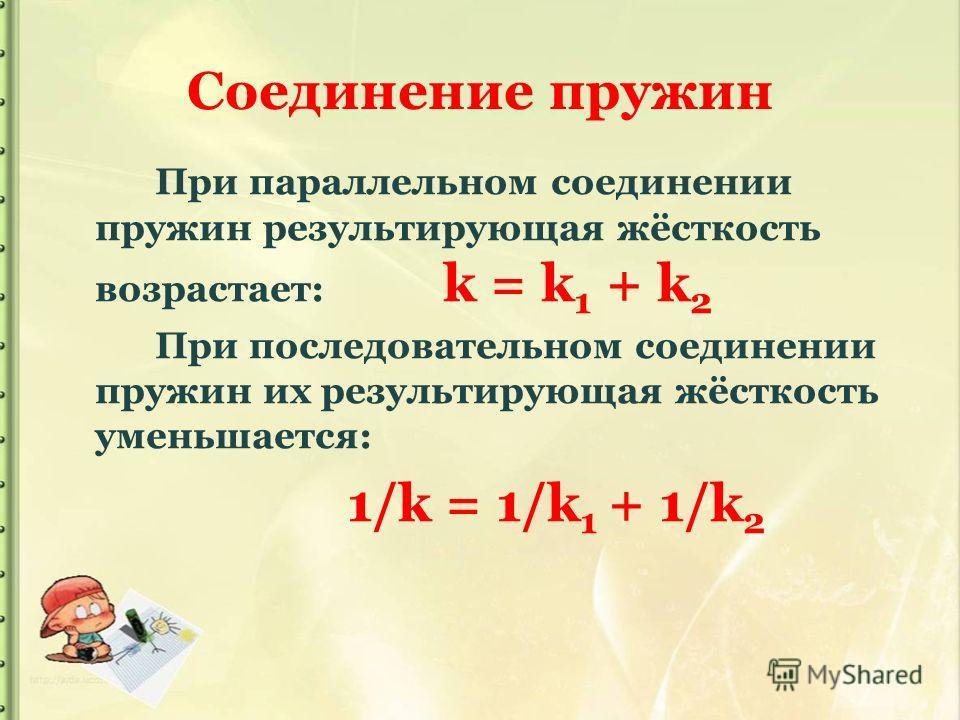 Соединение пружин При параллельном соединении пружин результирующая жёсткость возрастает: k = k 1 + k 2 При последовательном соединении пружин их результирующая жёсткость уменьшается: 1/k = 1/k 1 + 1/k 2