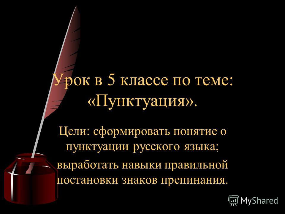Цели: сформировать понятие о пунктуации русского языка; выработать навыки правильной постановки знаков препинания. Урок в 5 классе по теме: «Пунктуация».