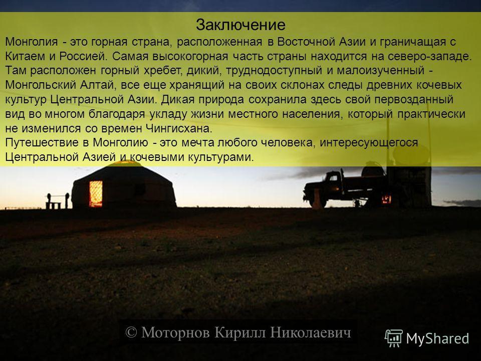 Заключение Монголия - это горная страна, расположенная в Восточной Азии и граничащая с Китаем и Россией. Самая высокогорная часть страны находится на северо-западе. Там расположен горный хребет, дикий, труднодоступный и малоизученный - Монгольский Ал