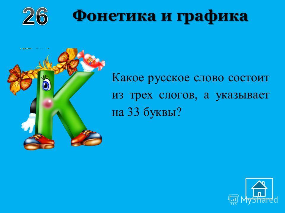 Фонетика и графика Какое русское слово состоит из трех слогов, а указывает на 33 буквы?