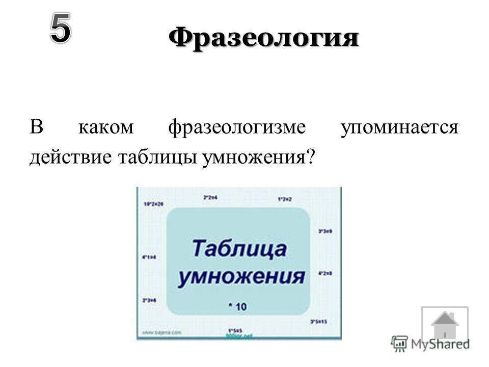 Фразеология В каком фразеологизме упоминается действие таблицы умножения?