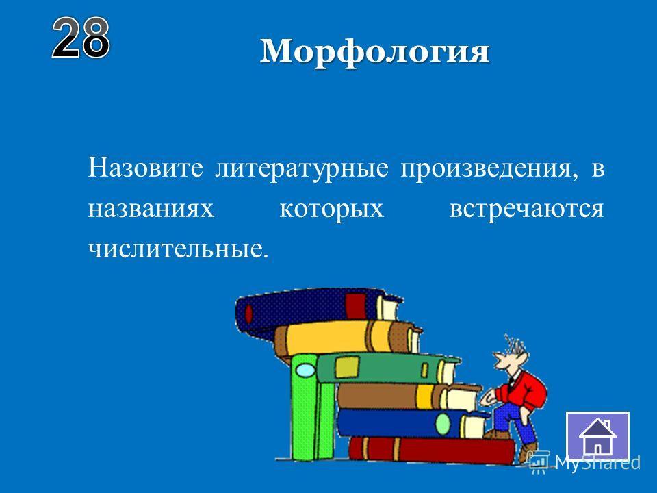 Морфология Назовите литературные произведения, в названиях которых встречаются числительные.
