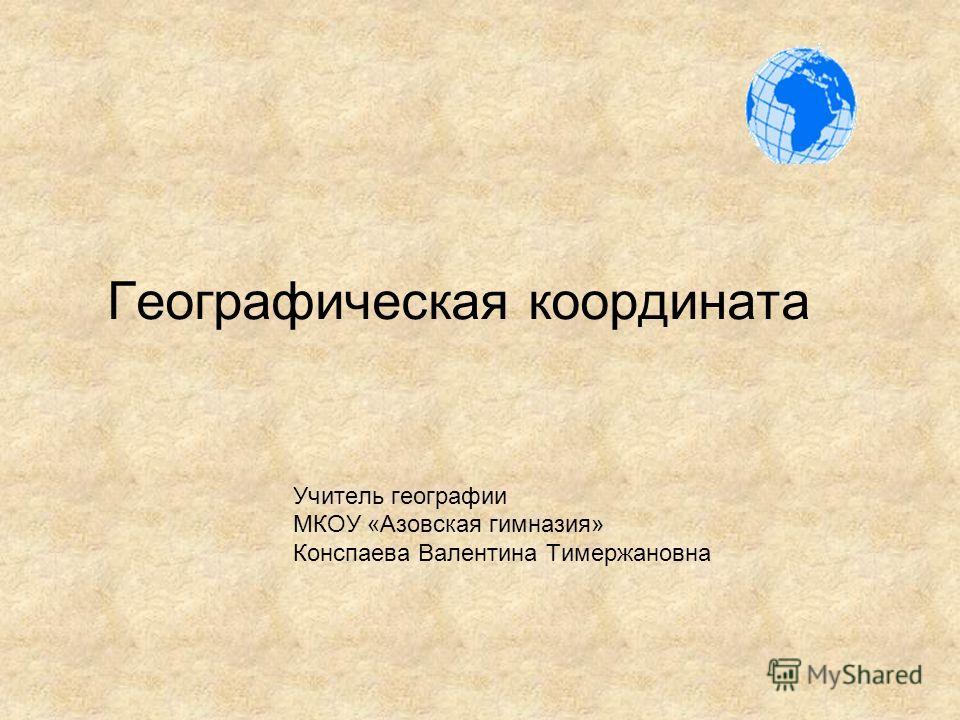 Географическая координата Учитель географии МКОУ «Азовская гимназия» Конспаева Валентина Тимержановна
