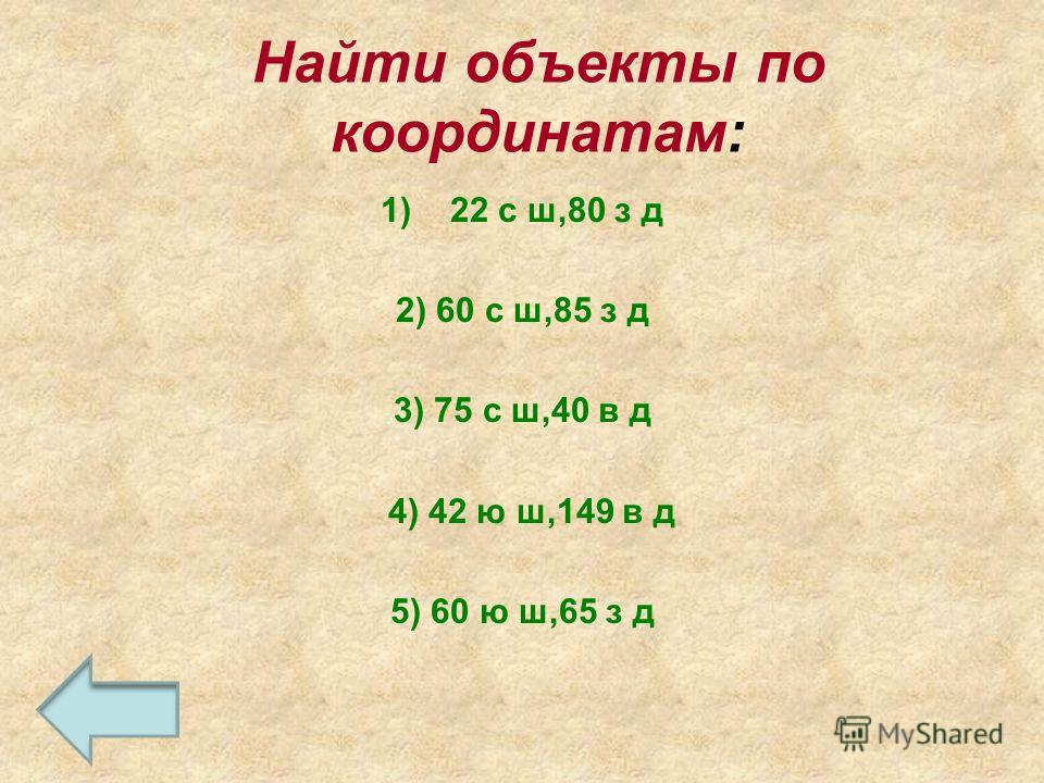Найти объекты по координатам: 1)22 с ш,80 з д 2) 60 с ш,85 з д 3) 75 с ш,40 в д 4) 42 ю ш,149 в д 5) 60 ю ш,65 з д