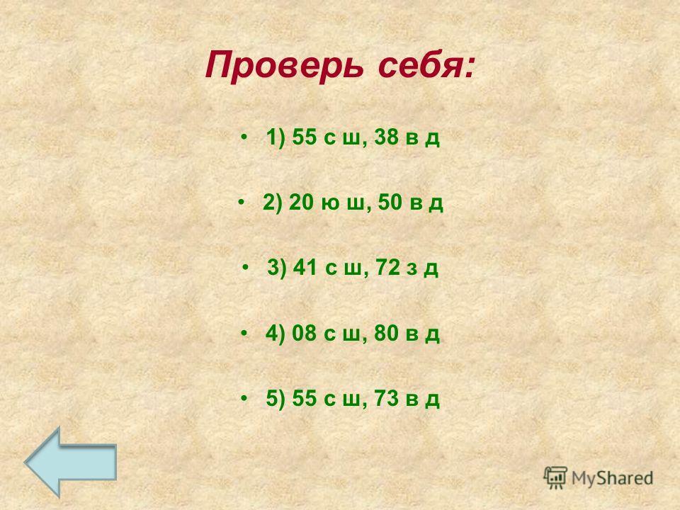 Проверь себя: 1) 55 с ш, 38 в д 2) 20 ю ш, 50 в д 3) 41 с ш, 72 з д 4) 08 с ш, 80 в д 5) 55 с ш, 73 в д