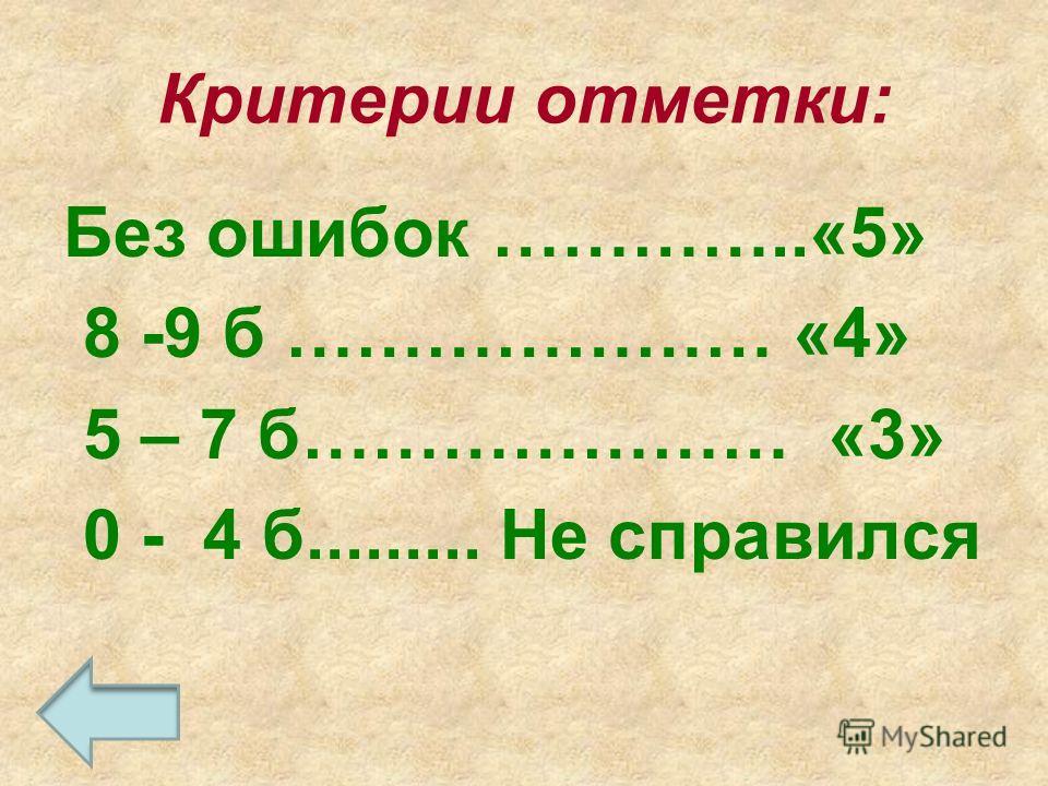 Критерии отметки: Без ошибок …………..«5» 8 -9 б ………………… «4» 5 – 7 б………………… «3» 0 - 4 б......... Не справился