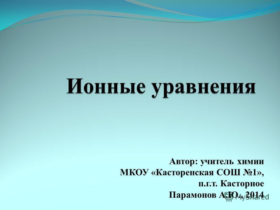 Автор: учитель химии МКОУ «Касторенская СОШ 1», п.г.т. Касторное Парамонов А.Ю., 2014