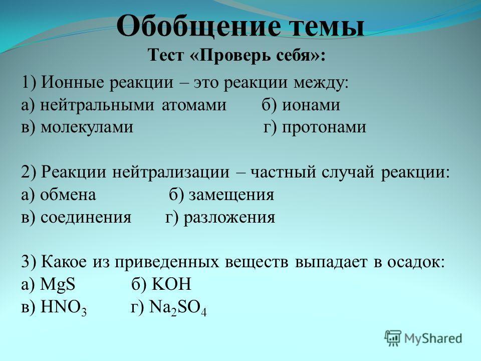 Обобщение темы Тест «Проверь себя»: 1) Ионные реакции – это реакции между: а) нейтральными атомамиб) ионами в) молекулами г) протонами 2) Реакции нейтрализации – частный случай реакции: а) обмена б) замещения в) соединенияг) разложения 3) Какое из пр