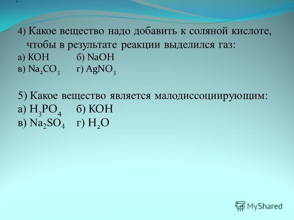. 4) Какое вещество надо добавить к соляной кислоте, чтобы в результате реакции выделился газ: а) KOH б) NaOH в) Na 2 CO 3 г) AgNO 3 5) Какое вещество является малодиссоциирующим: а) H 3 PO 4 б) KOH в) Na 2 SO 4 г) H 2 O