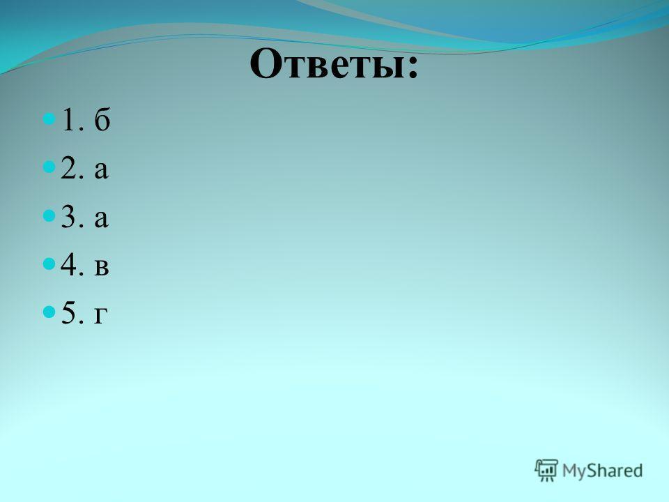 Ответы: 1. б 2. а 3. а 4. в 5. г