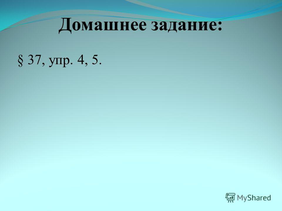 Домашнее задание: § 37, упр. 4, 5.
