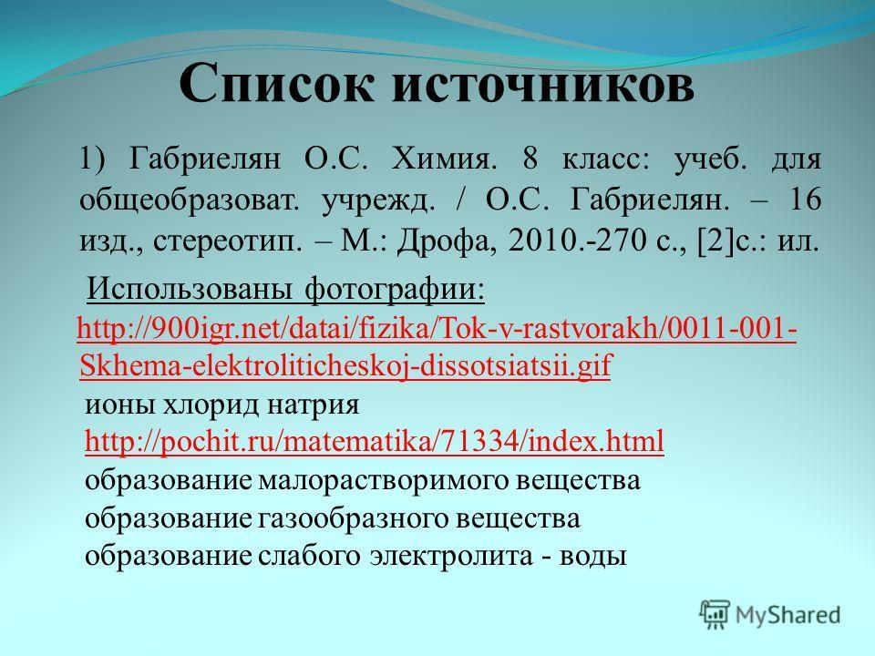Список источников 1) Габриелян О.С. Химия. 8 класс: учеб. для общеобразоват. учрежд. / О.С. Габриелян. – 16 изд., стереотип. – М.: Дрофа, 2010.-270 с., [2]с.: ил. Использованы фотографии: http://900igr.net/datai/fizika/Tok-v-rastvorakh/0011-001- Skhe