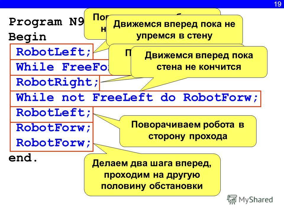 19 Program N9; Begin RobotLeft; While FreeForw do RobotForw; RobotRight; While not FreeLeft do RobotForw; RobotLeft; RobotForw; end. Поворачиваем робота по направлению к стене. Движемся вперед пока не упремся в стену Поворачиваем робота вдоль стены Д