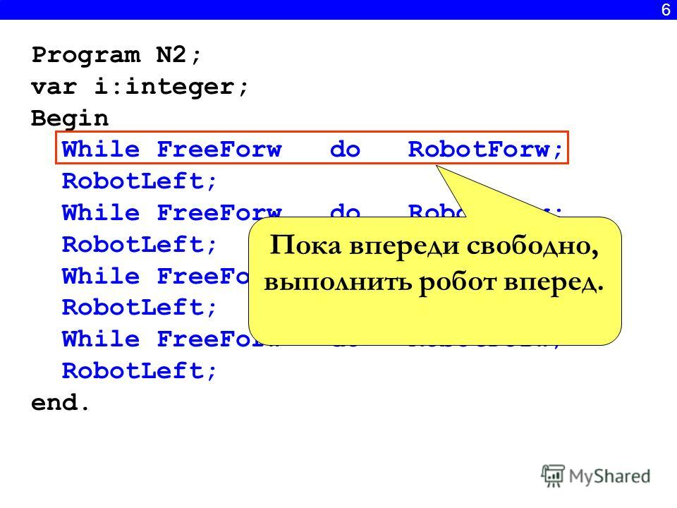 6 Program N2; var i:integer; Begin While FreeForw do RobotForw; RobotLeft; While FreeForw do RobotForw; RobotLeft; While FreeForw do RobotForw; RobotLeft; While FreeForw do RobotForw; RobotLeft; end. Пока впереди свободно, выполнить робот вперед.