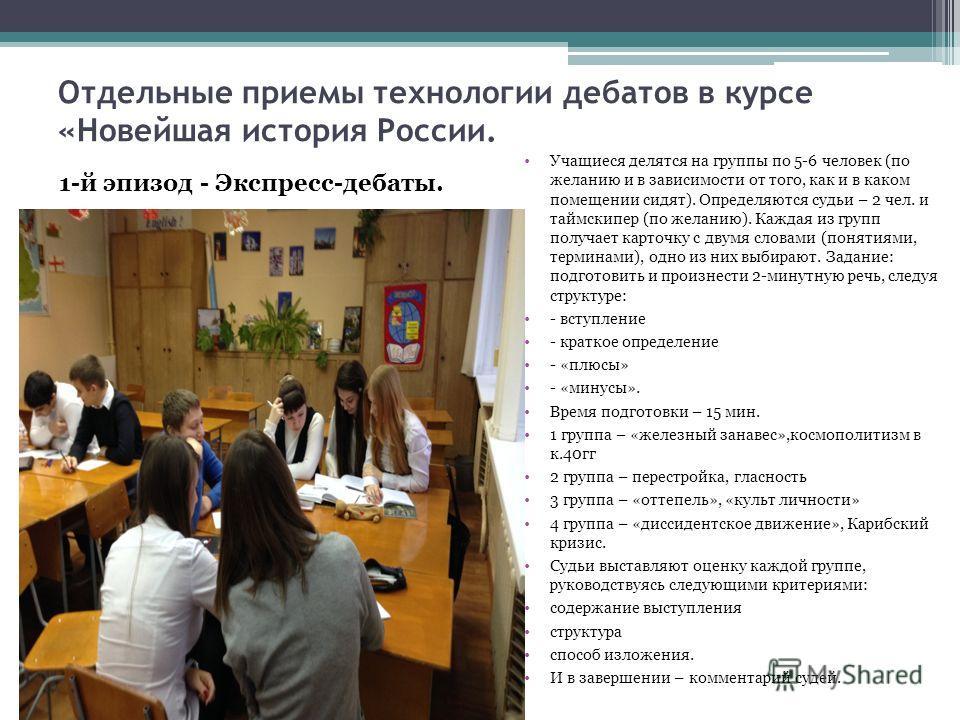 Отдельные приемы технологии дебатов в курсе «Новейшая история России. Учащиеся делятся на группы по 5-6 человек (по желанию и в зависимости от того, как и в каком помещении сидят). Определяются судьи – 2 чел. и таймскипер (по желанию). Каждая из груп