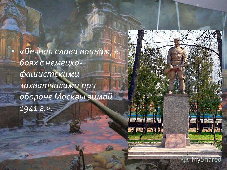 «Вечная слава воинам, в боях с немецко- фашистскими захватчиками при обороне Москвы зимой 1941 г.».