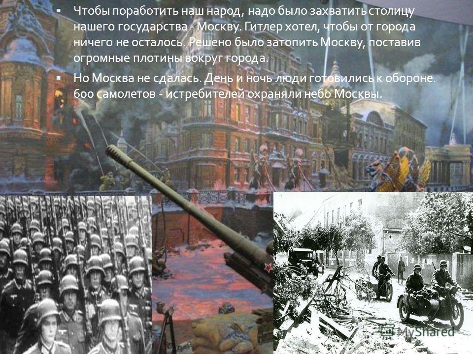 Чтобы поработить наш народ, надо было захватить столицу нашего государства - Москву. Гитлер хотел, чтобы от города ничего не осталось. Решено было затопить Москву, поставив огромные плотины вокруг города. Но Москва не сдалась. День и ночь люди готови