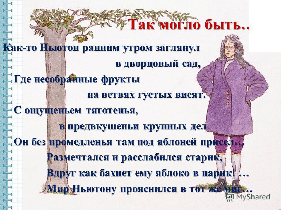 Так могло быть… Как-то Ньютон ранним утром заглянул в дворцовый сад, Где несобранные фрукты Где несобранные фрукты на ветвях густых висят. С ощущеньем тяготенья, С ощущеньем тяготенья, в предвкушеньи крупных дел Он без промедленья там под яблоней при