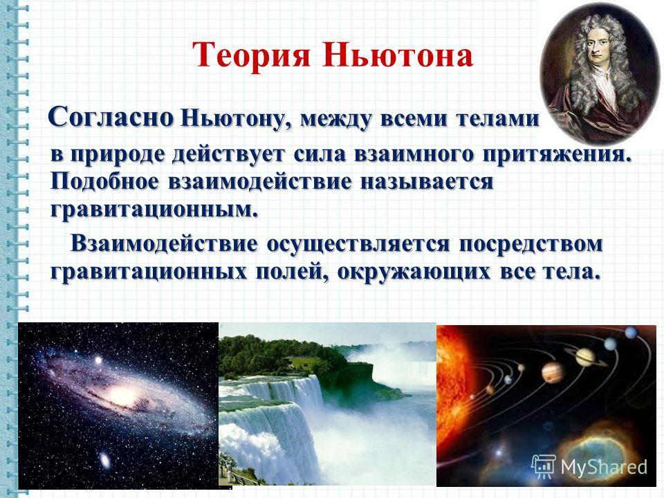 Теория Ньютона Согласно Ньютону, между всеми телами в природе действует сила взаимного притяжения. Подобное взаимодействие называется гравитационным. Взаимодействие осуществляется посредством гравитационных полей, окружающих все тела. Взаимодействие
