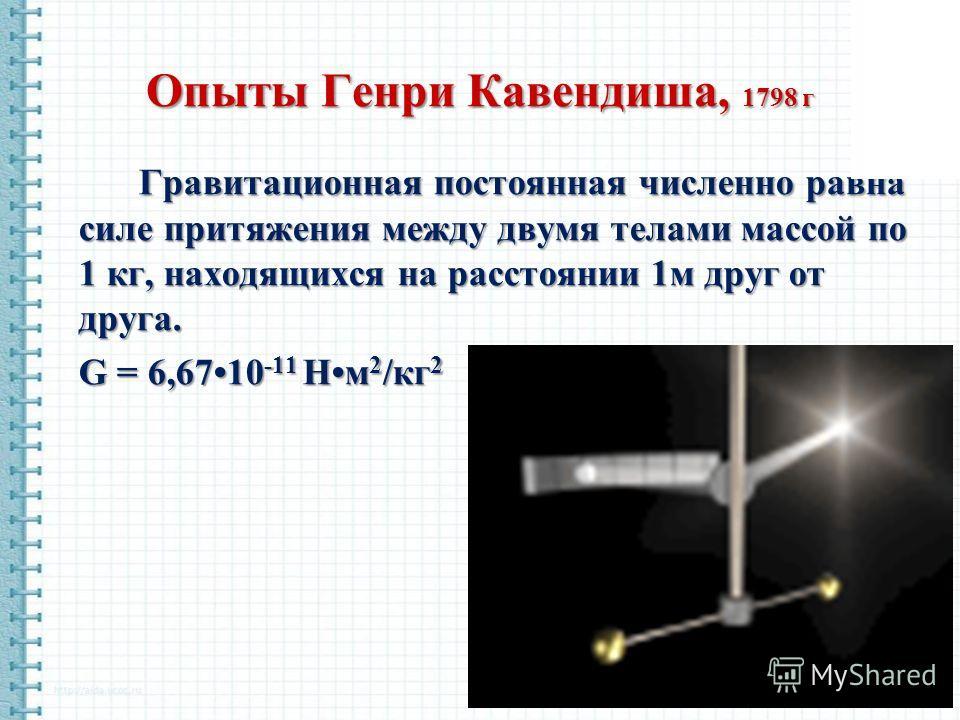 Опыты Генри Кавендиша, 1798 г Гравитационная постоянная численно равна силе притяжения между двумя телами массой по 1 кг, находящихся на расстоянии 1м друг от друга. G = 6,6710 -11 Нм 2 /кг 2