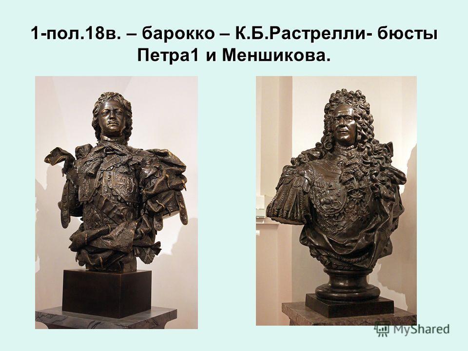 1-пол.18в. – барокко – К.Б.Растрелли- бюсты Петра1 и Меншикова.