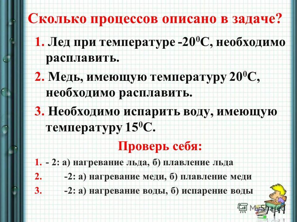 Сколько процессов описано в задаче? 1. Лед при температуре -20 0 С, необходимо расплавить. 2. Медь, имеющую температуру 20 0 С, необходимо расплавить. 3. Необходимо испарить воду, имеющую температуру 15 0 С. Проверь себя: 1. - 2: а) нагревание льда,