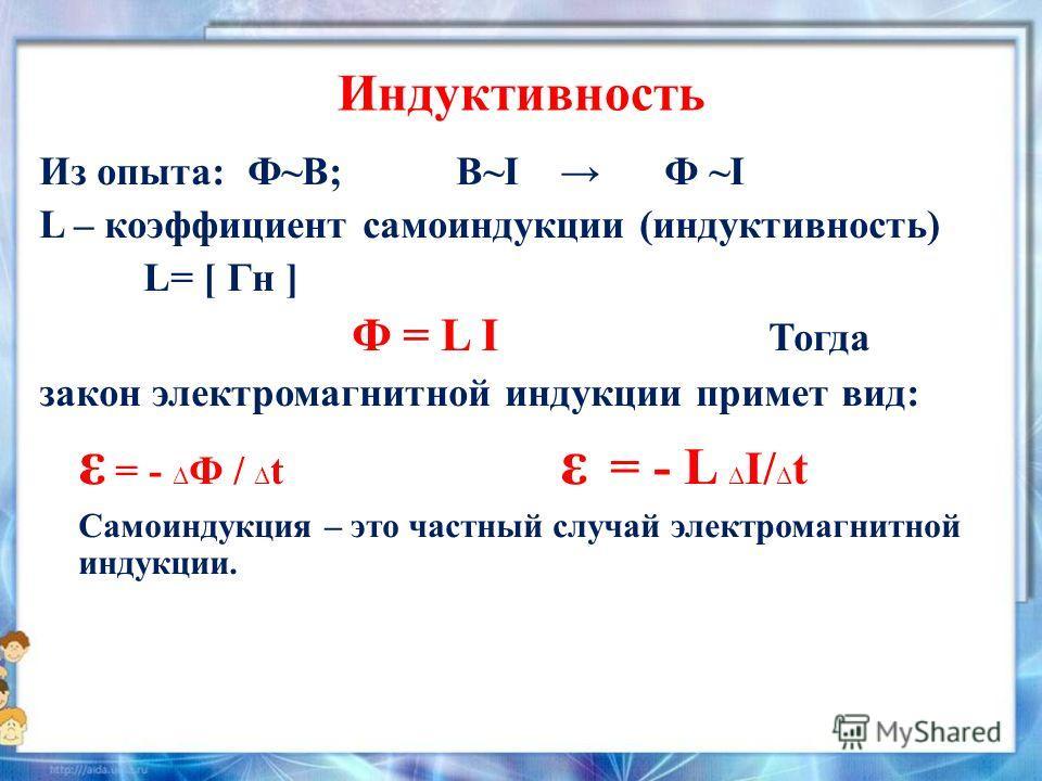 Индуктивность Из опыта: Ф~В; В~I Ф ~I L – коэффициент самоиндукции (индуктивность) L= [ Гн ] Ф = L I Тогда закон электромагнитной индукции примет вид: ε = - Ф / t ε = - L I/ t Самоиндукция – это частный случай электромагнитной индукции.