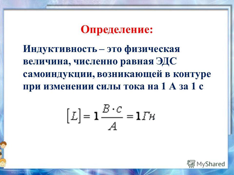 Определение: Индуктивность – это физическая величина, численно равная ЭДС самоиндукции, возникающей в контуре при изменении силы тока на 1 А за 1 с