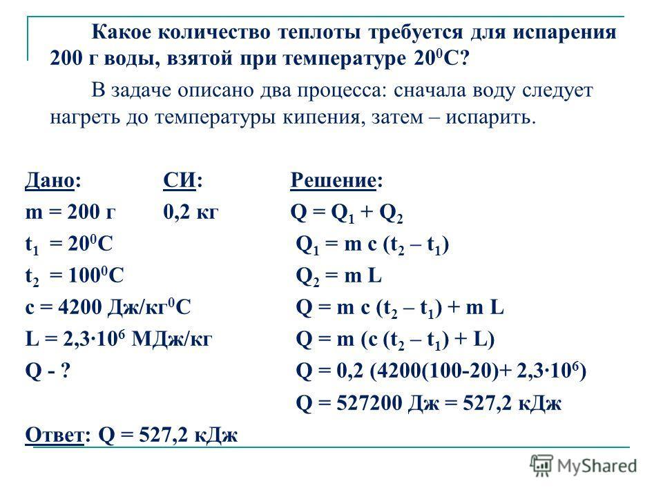 Какое количество теплоты требуется для испарения 200 г воды, взятой при температуре 20 0 С? В задаче описано два процесса: сначала воду следует нагреть до температуры кипения, затем – испарить. Дано: СИ:Решение: m = 200 г 0,2 кг Q = Q 1 + Q 2 t 1 = 2