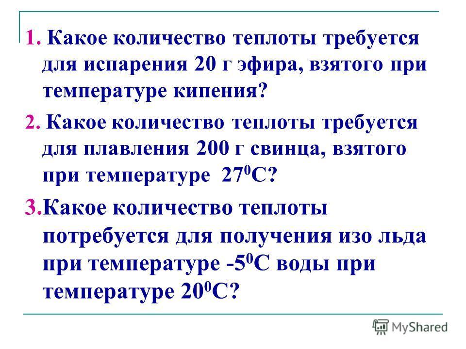 1. Какое количество теплоты требуется для испарения 20 г эфира, взятого при температуре кипения? 2. Какое количество теплоты требуется для плавления 200 г свинца, взятого при температуре 27 0 С? 3.Какое количество теплоты потребуется для получения из