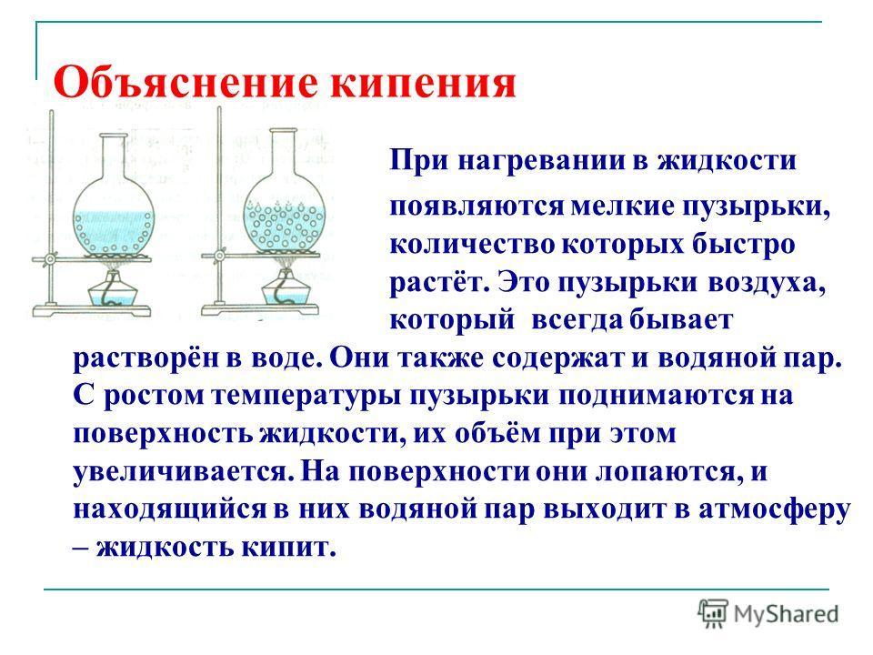Объяснение кипения При нагревании в жидкости появляются мелкие пузырьки, количество которых быстро растёт. Это пузырьки воздуха, который всегда бывает растворён в воде. Они также содержат и водяной пар. С ростом температуры пузырьки поднимаются на по