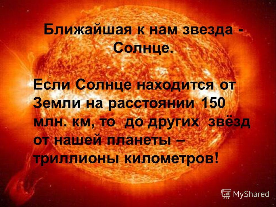 Ближайшая к нам звезда - Солнце. Если Солнце находится от Земли на расстоянии 150 млн. км, то до других звёзд от нашей планеты – триллионы километров!