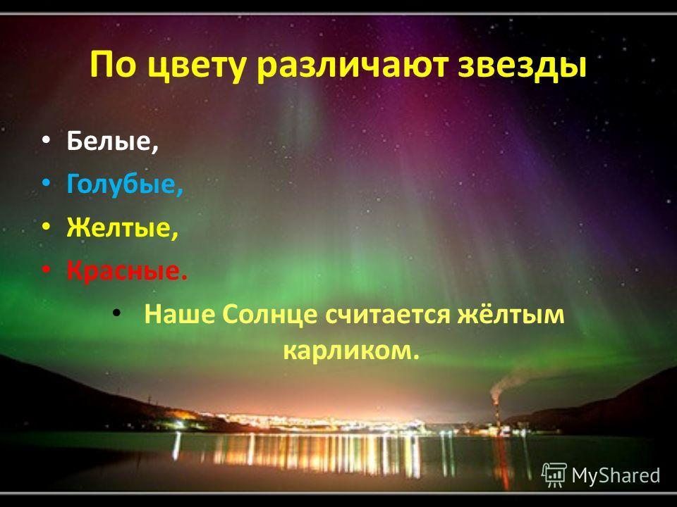 По цвету различают звезды Белые, Голубые, Желтые, Красные. Наше Солнце считается жёлтым карликом.