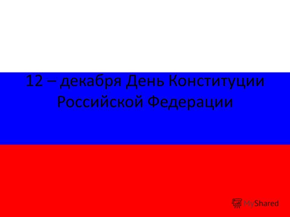 12 – декабря День Конституции Российской Федерации