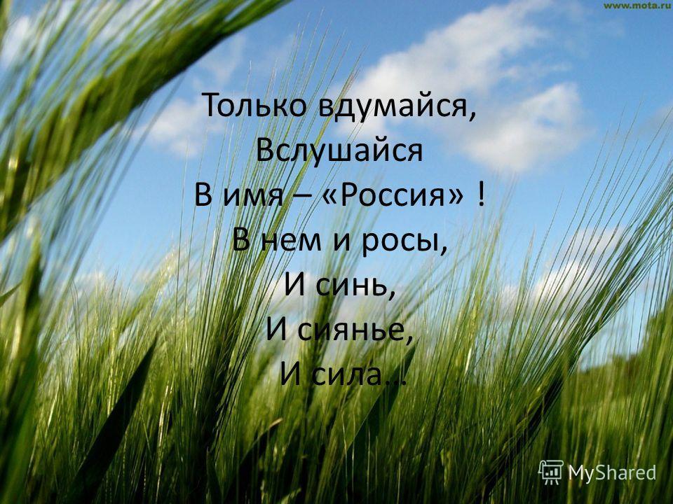 Только вдумайся, Вслушайся В имя – «Россия» ! В нем и росы, И синь, И сиянье, И сила…