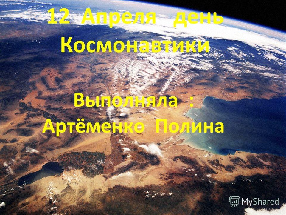 12 Апреля день Космонавтики Выполняла : Артёменко Полина
