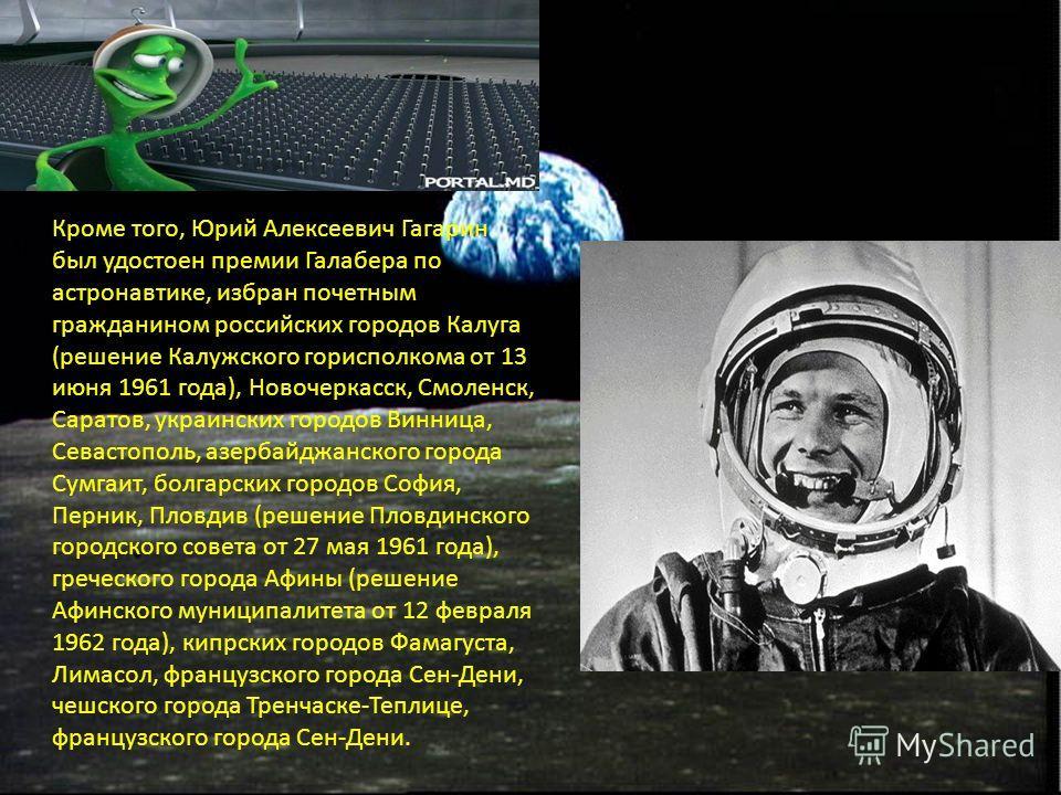 Кроме того, Юрий Алексеевич Гагарин был удостоен премии Галабера по астронавтике, избран почетным гражданином российских городов Калуга (решение Калужского горисполкома от 13 июня 1961 года), Новочеркасск, Смоленск, Саратов, украинских городов Винниц