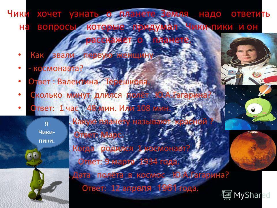 Чики хочет узнать о планете Земля надо ответить на вопросы которые придумал Чики-пики и он расскажет о планете. Как звали первую женщину - космонавта? Ответ : Валентина Терешкова. Сколько минут длился полёт Ю.А.Гагарина? Ответ: 1 час 48 мин. Или 108