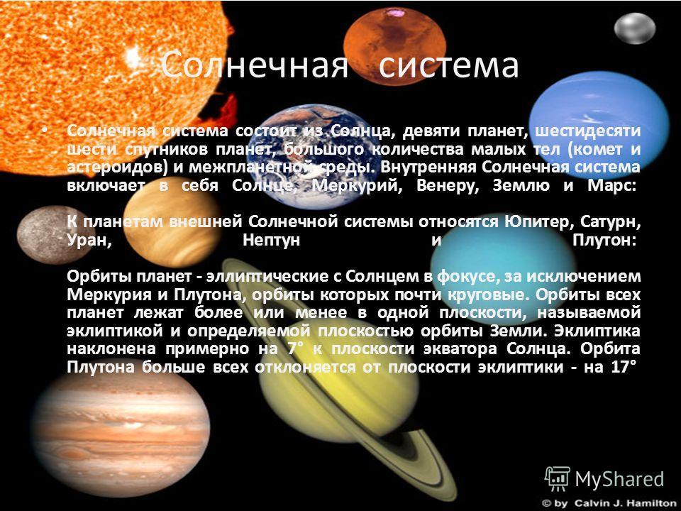 Солнечная система Солнечная система состоит из Солнца, девяти планет, шестидесяти шести спутников планет, большого количества малых тел (комет и астероидов) и межпланетной среды. Внутренняя Солнечная система включает в себя Солнце, Меркурий, Венеру,