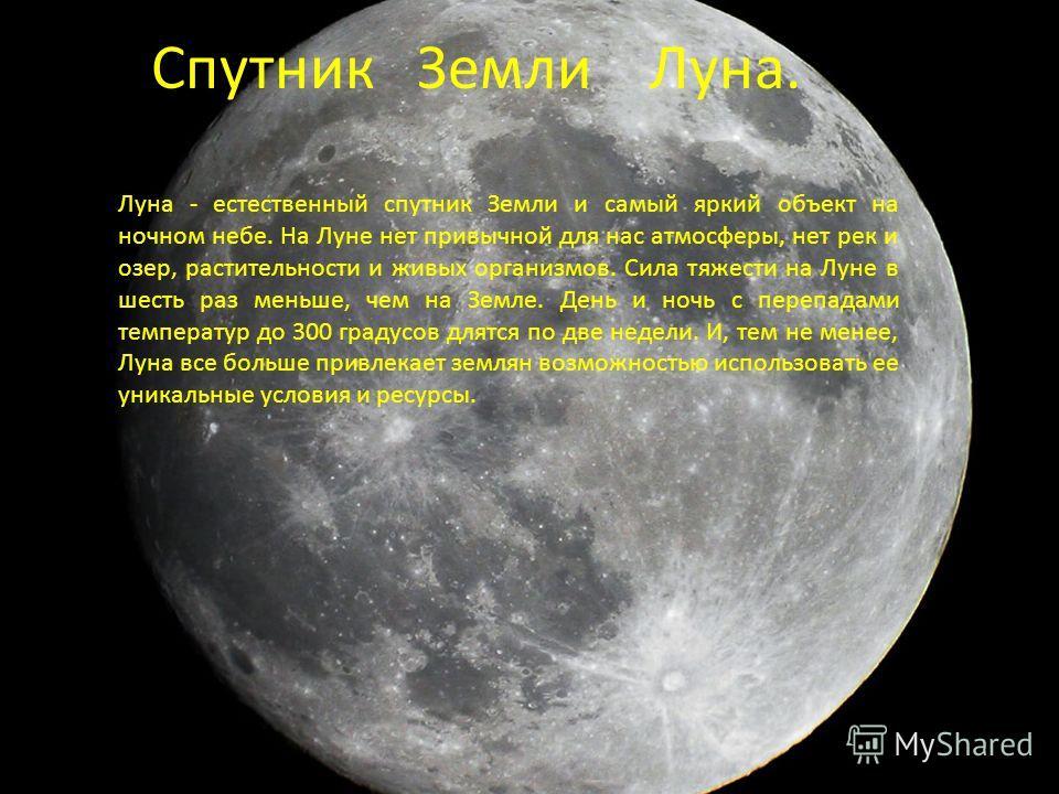 Луна - естественный спутник Земли и самый яркий объект на ночном небе. На Луне нет привычной для нас атмосферы, нет рек и озер, растительности и живых организмов. Сила тяжести на Луне в шесть раз меньше, чем на Земле. День и ночь с перепадами темпера