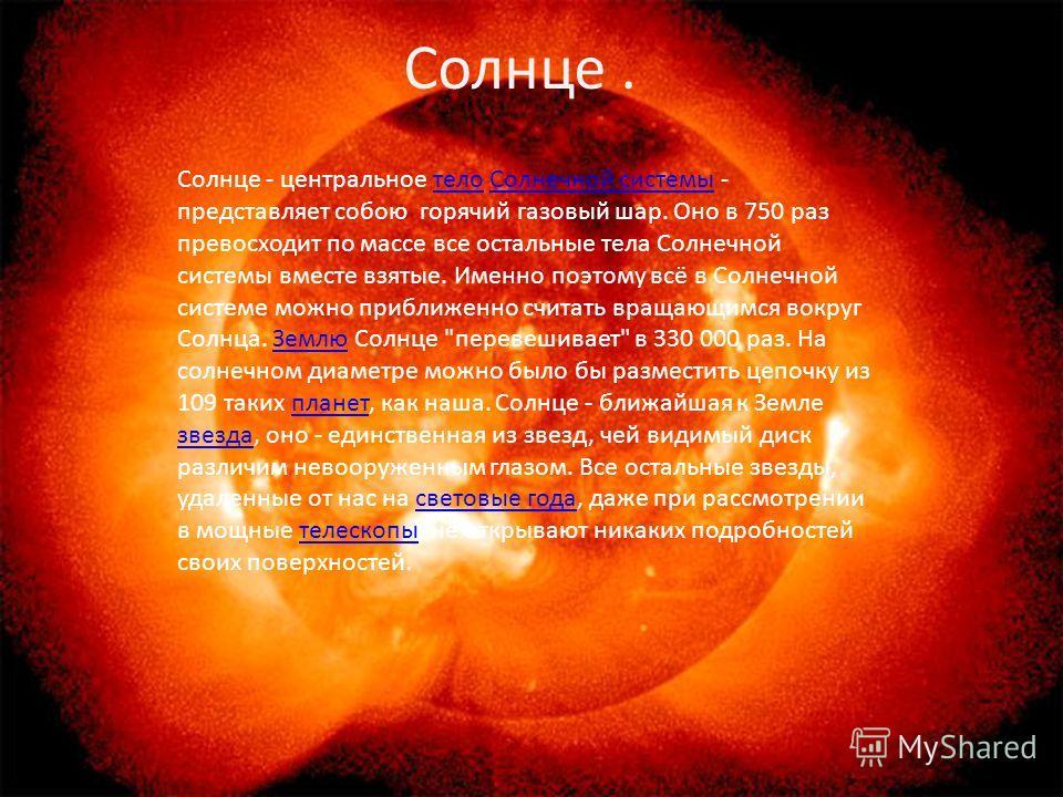 Солнце - центральное тело Солнечной системы - представляет собою горячий газовый шар. Оно в 750 раз превосходит по массе все остальные тела Солнечной системы вместе взятые. Именно поэтому всё в Солнечной системе можно приближенно считать вращающимся