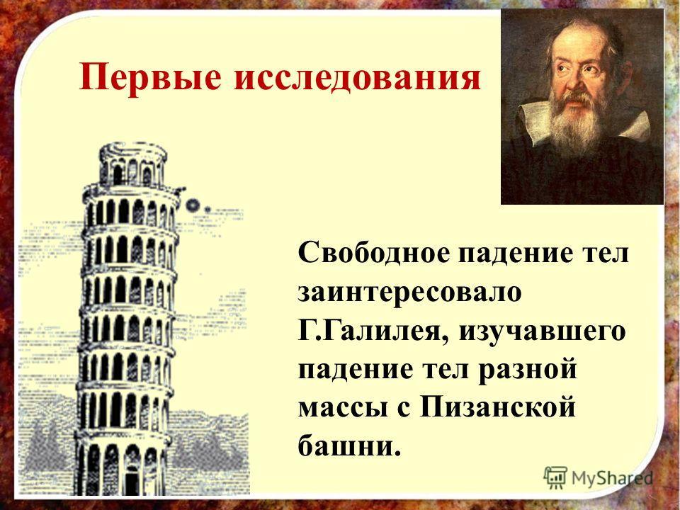 Первые исследования Свободное падение тел заинтересовало Г.Галилея, изучавшего падение тел разной массы с Пизанской башни.