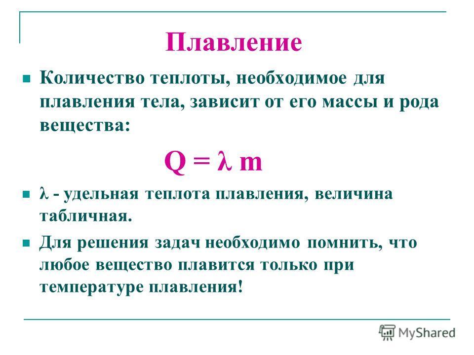 Количество теплоты, необходимое для плавления тела, зависит от его массы и рода вещества: Q = λ m λ - удельная теплота плавления, величина табличная. Для решения задач необходимо помнить, что любое вещество плавится только при температуре плавления!