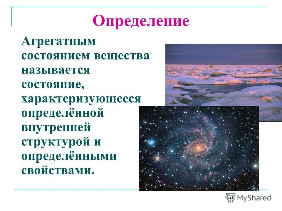 Определение Агрегатным состоянием вещества называется состояние, характеризующееся определённой внутренней структурой и определёнными свойствами.